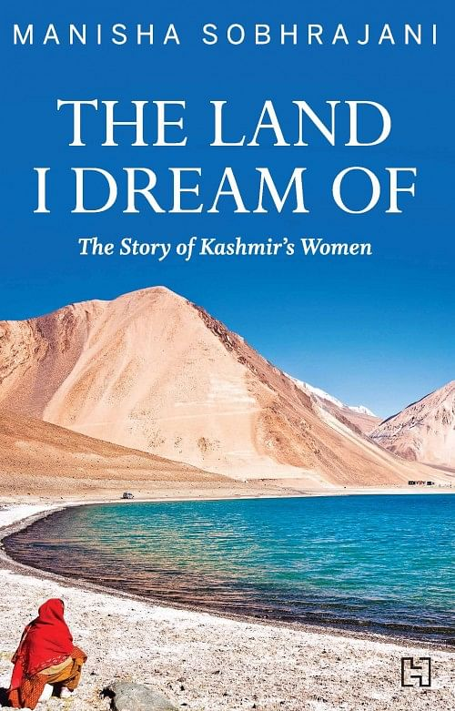 'The Land I Dream Of – The Story of Kashmir's Women' by Manisha Sobhrajani; Published by Hachette India; Pp: 200; Price: Rs 399. (Courtesy: Hachette India)